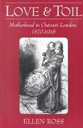 Love and Toil Motherhood in Outcast London, 1870-1918