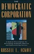 Democratic Corporation A Radical Prescription for Recreating Corporate America and Rediscove...
