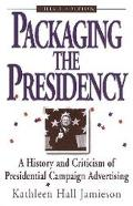 Packaging the Presidency A History and Criticism of Presidential Campaign Advertising