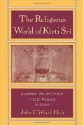 Religious World of Kirti Sri Buddhism, Art and Politics of Late Medieval Sri Lanka