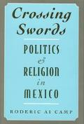Crossing Swords Politics and Religion in Mexico