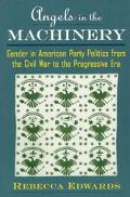 Angels in the Machinery Gender in American Party Politics from the Civil War to the Progress...