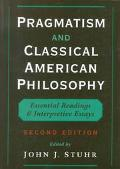 Pragmatism and Classical American Philosophy Essential Readings and Interpretive Essays