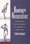 Bowing to Necessities A History of Manners in America, 1620-1860
