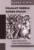 Peasant Rebels Under Stalin Collectivization and the Culture of Peasant Resistance