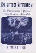 Enlightened Nationalism The Transformation of Prussian Political Culture, 1806-1848