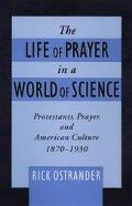Life of Prayer in a World of Science Protestants, Prayer, and American Culture, 1870-1930