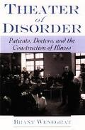 Theater of Disorder Patients, Doctors, and the Construction of Illness
