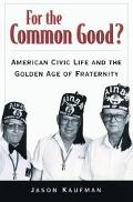 For the Common Good American Civic Life and the Golden Age of Fraternity