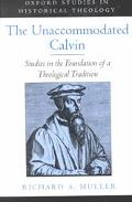 Unaccommodated Calvin Studies in the Foundation of a Theological Tradition