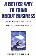 Better Way to Think About Business How Personal Integrity Leads to Corporate Success