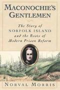 Maconochie's Gentlemen The Story of Norfolk Island and the Roots of Modern Prison Reform