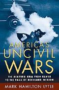 America's Uncivil Wars The Sixties Era From Elvis To The Fall Of Richard Nixon