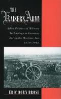 Kaiser's Army The Politics of Military Technology in Germany During the Machine Age, 1870-1918