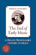 End of Early Music A Period Performer's History of Music for the Twenty-first Century