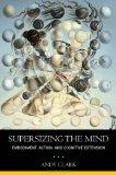 Supersizing the Mind: Embodiment, Action, and Cognitive Extension (Philosophy of the Mind)