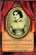 America's Joan of Arc: The Life of Anna Elizabeth Dickinson