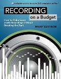 Recording on a Budget : :How to Make Great Audio Recordings Without Breaking the Bank
