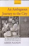 Ambiguous Journey to the City The Village and Other Odd Ruins of the Self in the Indian Imag...
