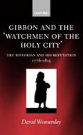 Gibbon and the 'Watchmen of the Holy City' The Historian and His Reputation, 1776-1815
