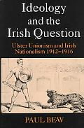 Ideology and the Irish Question Ulster Unionism and Irish Nationalism, 1912-1916