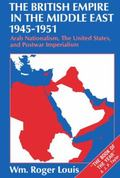 British Empire in the Middle East, 1945-1951 Arab Nationalism, the United States, and Postwa...