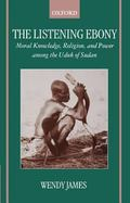 Listening Ebony Moral Knowledge, Religion, and Power Among the Uduk of Sudan