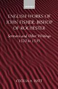 English Works of John Fisher, Bishop of Rochester Sermons and Other Writings 1520 to 1535