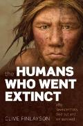 Humans Who Went Extinct : Why Neanderthals Died Out and We Survived