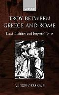 Troy Between Greece and Rome Local Tradition and Imperial Power