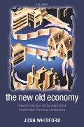 New Old Economy Networks, Institutions, And the Organizational Transformation of American Ma...