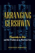 Arranging Gershwin : Rhapsody in Blue and the Creation of an American Icon