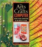 The Arts and Crafts Computer: Using Your Computer as an Artist's Tool