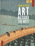 Art Beyond the West : The Arts of the Islamic World, India and Southeast Asia, China, Japan and Korea, the Pacific, Africa, and the Americas