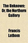 The Unknown; Or, the Northern Gallery