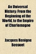 An Universal History; From the Beginning of the World, to the Empire of Charlemagne