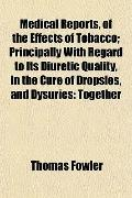 Medical Reports, of the Effects of Tobacco; Principally With Regard to Its Diuretic Quality,...