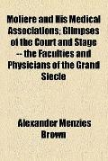 Molire and His Medical Associations; Glimpses of the Court and Stage -- the Faculties and Ph...