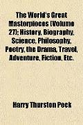 The World's Great Masterpieces (Volume 27); History, Biography, Science, Philosophy, Poetry,...