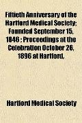 Fiftieth Anniversary of the Hartford Medical Society; Founded September 15, 1846 ; Proceedin...