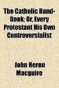 The Catholic hand-book: or, Every Protestant his own controversialist