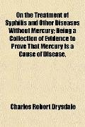 On the Treatment of Syphilis and Other Diseases Without Mercury; Being a Collection of Evide...
