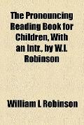 Pronouncing Reading Book for Children, with an Intr , by W L Robinson