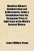 Woodrow Wilson's Administration and Achievements; Being a Compilation from the Newspaper Pre...