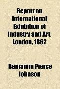 Report on International Exhibition of Industry and Art, London, 1862