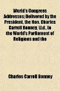 World's Congress Addresses; Delivered by the President, the Hon. Charles Carroll Bonney, Ll....