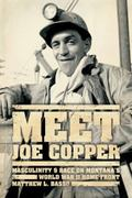 Meet Joe Copper : Masculinity and Race on Montana's World War II Home Front