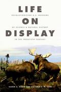 Life on Display: Revolutionizing U.S. Museums of Science and Natural History in the Twentiet...