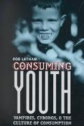 Consuming Youth Vampires, Cyborgs, and the Culture of Consumption