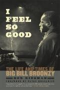 I Feel So Good : The Life and Times of Big Bill Broonzy